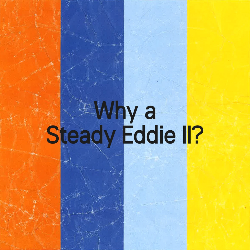 What the FAQ – Why a Steady Eddie II?